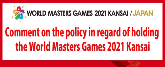 Comment on the policy in regard of holding the World Masters Games 2021 Kansai